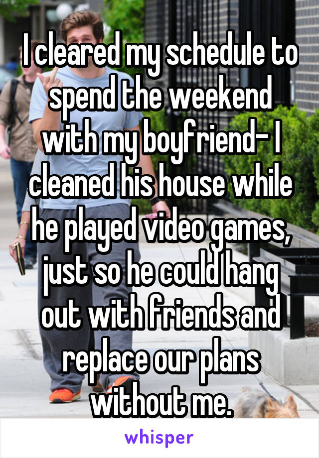 I cleared my schedule to spend the weekend with my boyfriend- I cleaned his house while he played video games, just so he could hang out with friends and replace our plans without me.