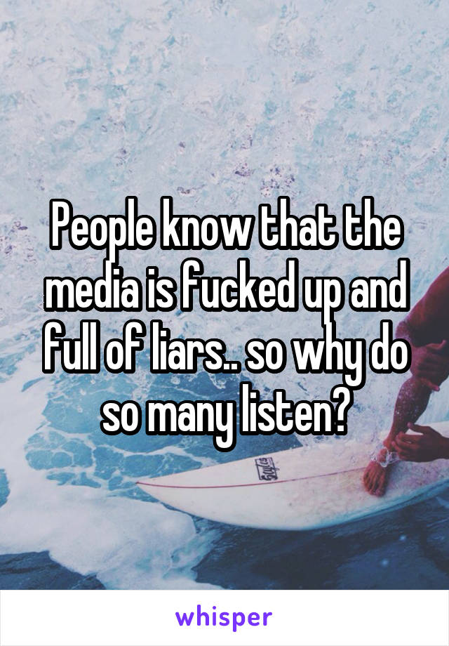 People know that the media is fucked up and full of liars.. so why do so many listen?