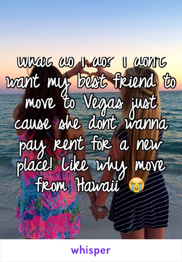What do I do? I don't want my best friend to move to Vegas just cause she dont wanna pay rent for a new place! Like why move from Hawaii 😭