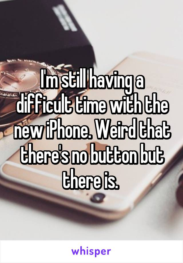 I'm still having a difficult time with the new iPhone. Weird that there's no button but there is.