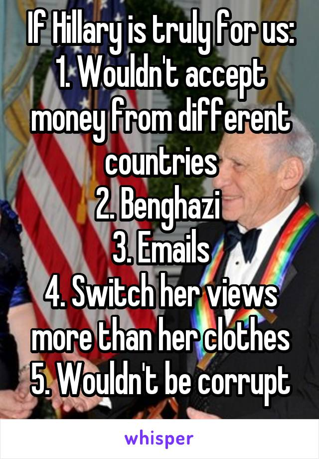 If Hillary is truly for us: 1. Wouldn't accept money from different countries 2. Benghazi  3. Emails 4. Switch her views more than her clothes 5. Wouldn't be corrupt
