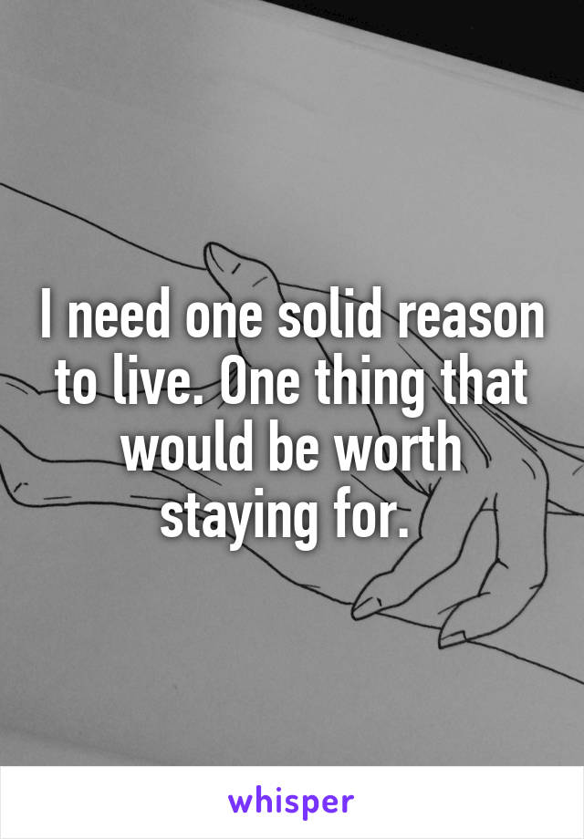 I need one solid reason to live. One thing that would be worth staying for.