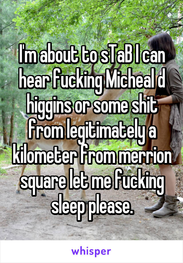 I'm about to sTaB I can hear fucking Micheal d higgins or some shit from legitimately a kilometer from merrion square let me fucking sleep please.