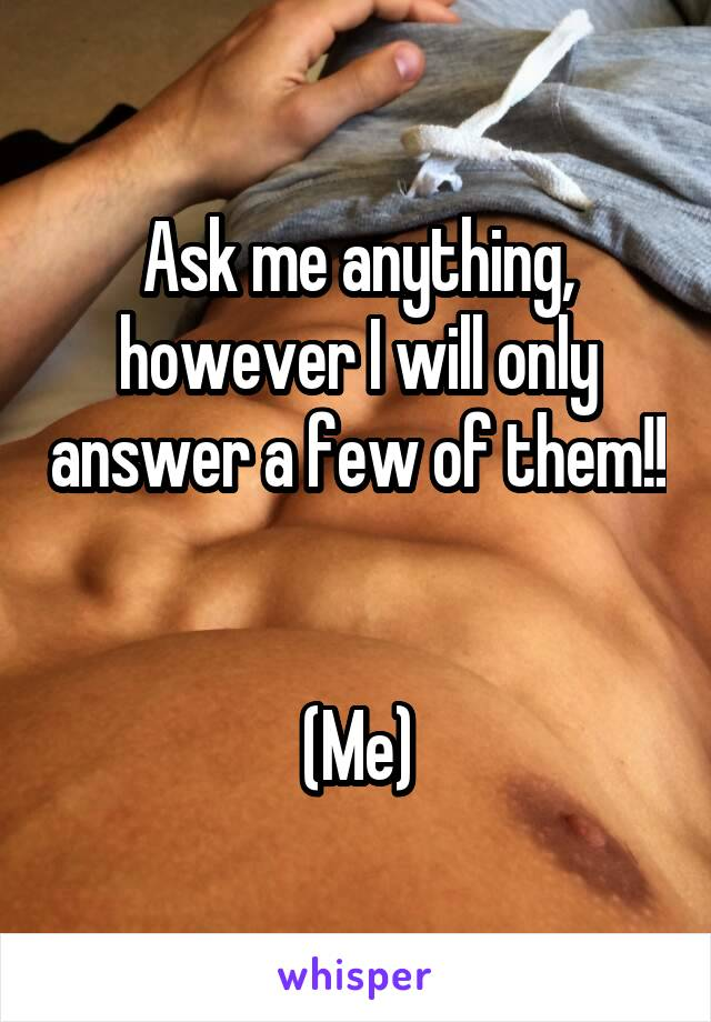 Ask me anything, however I will only answer a few of them!!   (Me)