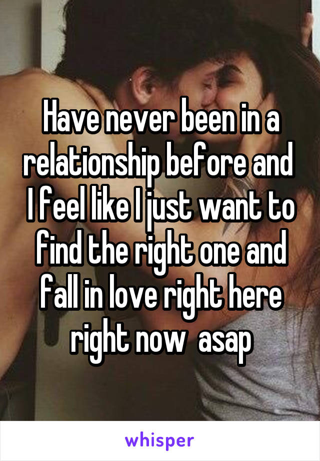 Have never been in a relationship before and  I feel like I just want to find the right one and fall in love right here right now  asap