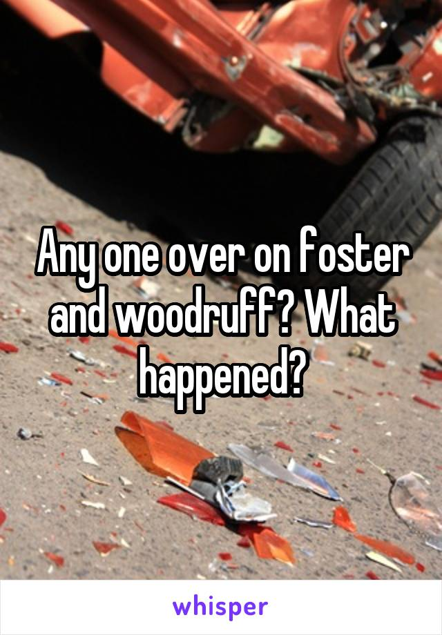 Any one over on foster and woodruff? What happened?