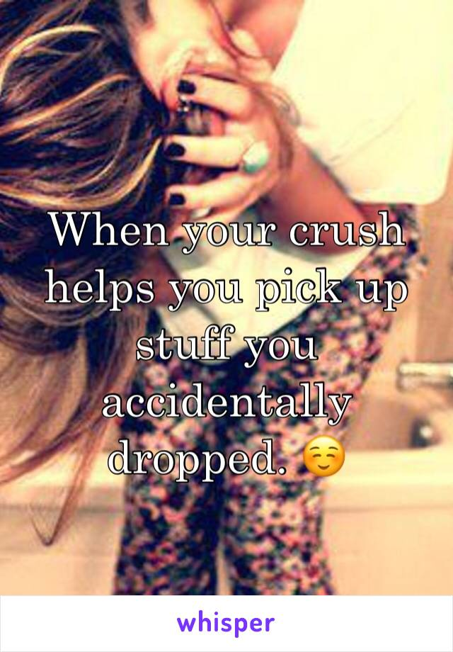 When your crush helps you pick up stuff you accidentally dropped. ☺️