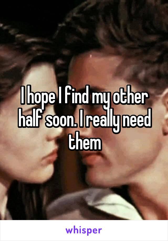 I hope I find my other half soon. I really need them