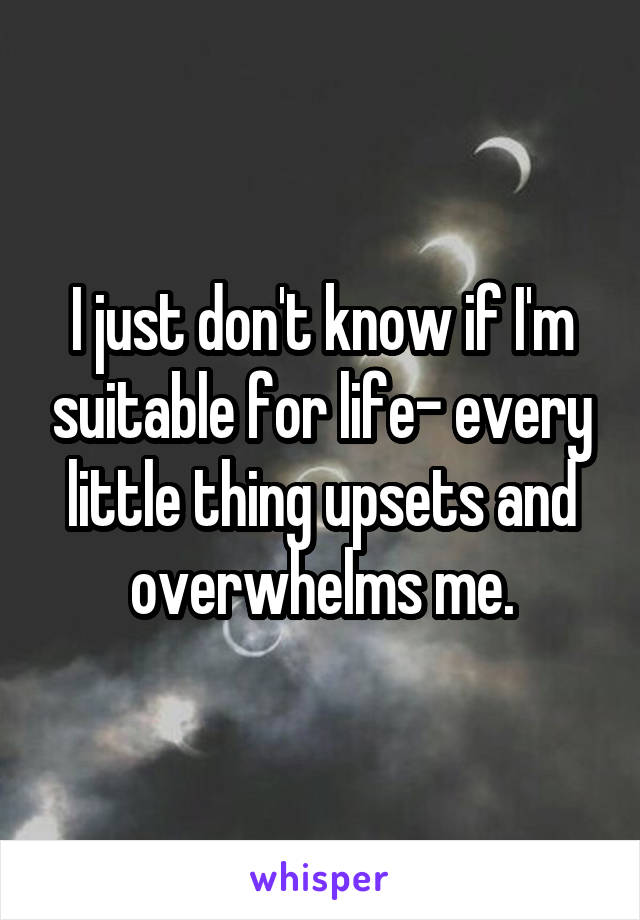 I just don't know if I'm suitable for life- every little thing upsets and overwhelms me.