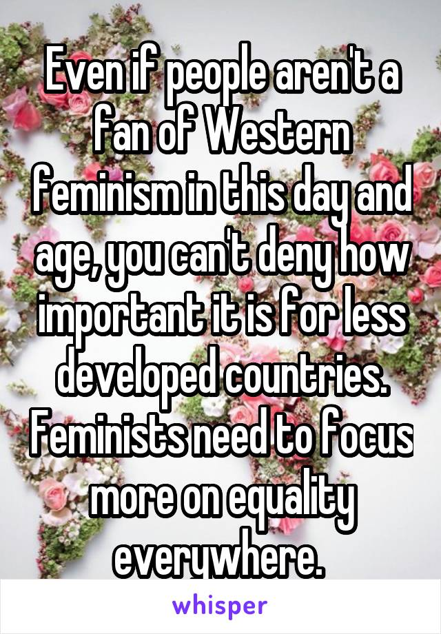 Even if people aren't a fan of Western feminism in this day and age, you can't deny how important it is for less developed countries. Feminists need to focus more on equality everywhere.
