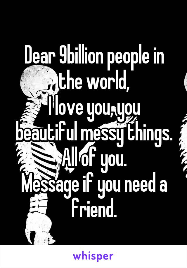 Dear 9billion people in the world, I love you, you beautiful messy things. All of you. Message if you need a friend.
