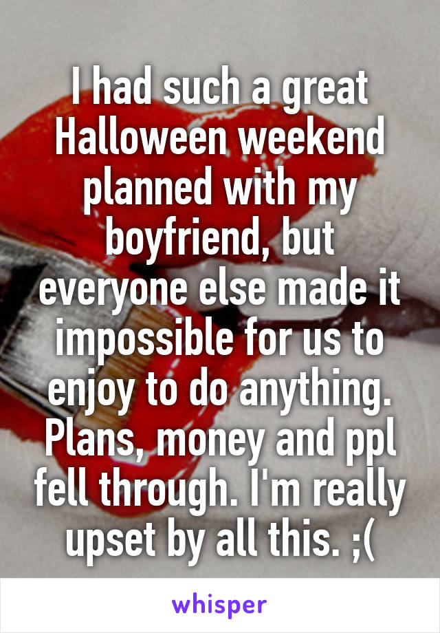 I had such a great Halloween weekend planned with my boyfriend, but everyone else made it impossible for us to enjoy to do anything. Plans, money and ppl fell through. I'm really upset by all this. ;(