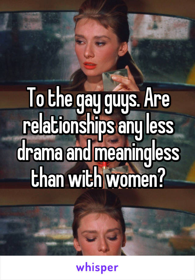 To the gay guys. Are relationships any less drama and meaningless than with women?