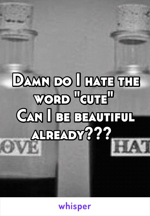 "Damn do I hate the word ""cute""  Can I be beautiful already???"
