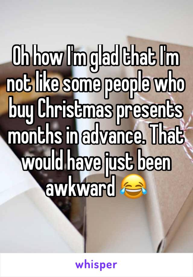 Oh how I'm glad that I'm not like some people who buy Christmas presents months in advance. That would have just been awkward 😂