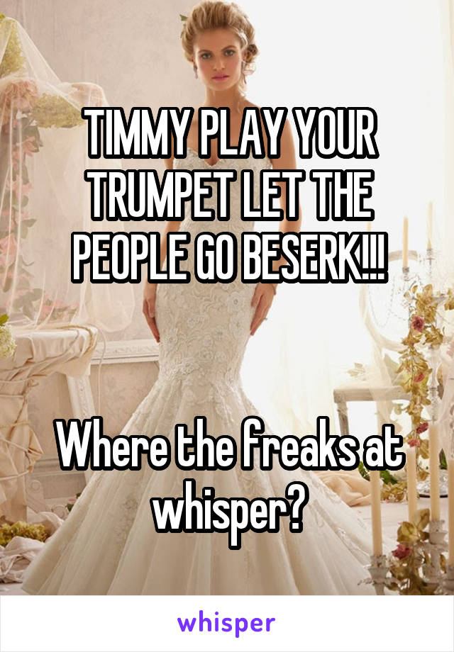 TIMMY PLAY YOUR TRUMPET LET THE PEOPLE GO BESERK!!!   Where the freaks at whisper?