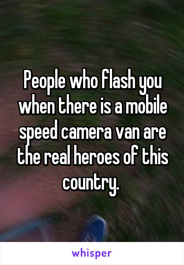 People who flash you when there is a mobile speed camera van are the real heroes of this country.