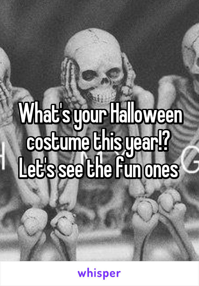 What's your Halloween costume this year!?  Let's see the fun ones
