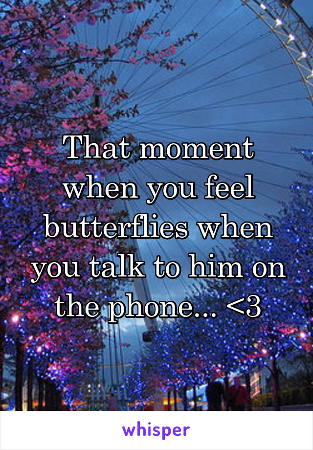 That moment when you feel butterflies when you talk to him on the phone... <3