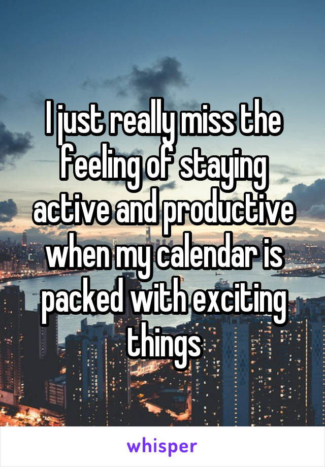 I just really miss the feeling of staying active and productive when my calendar is packed with exciting things
