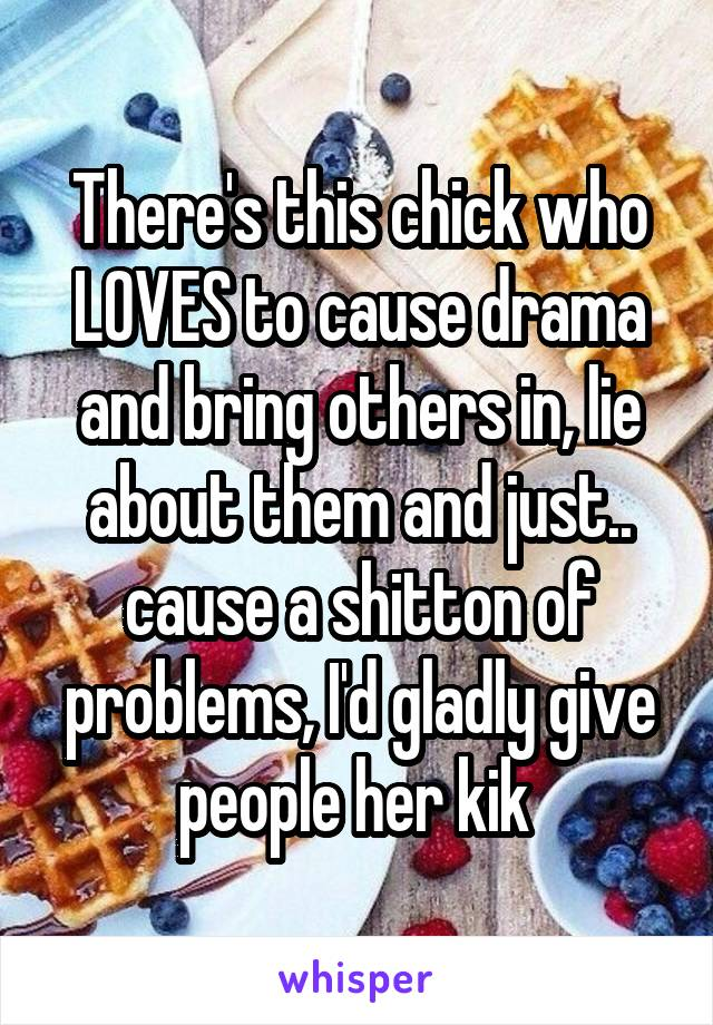 There's this chick who LOVES to cause drama and bring others in, lie about them and just.. cause a shitton of problems, I'd gladly give people her kik