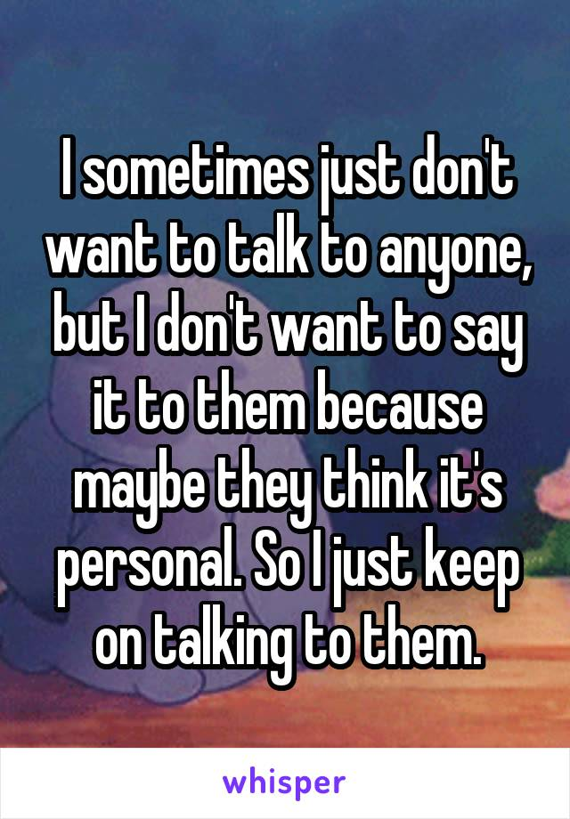 I sometimes just don't want to talk to anyone, but I don't want to say it to them because maybe they think it's personal. So I just keep on talking to them.