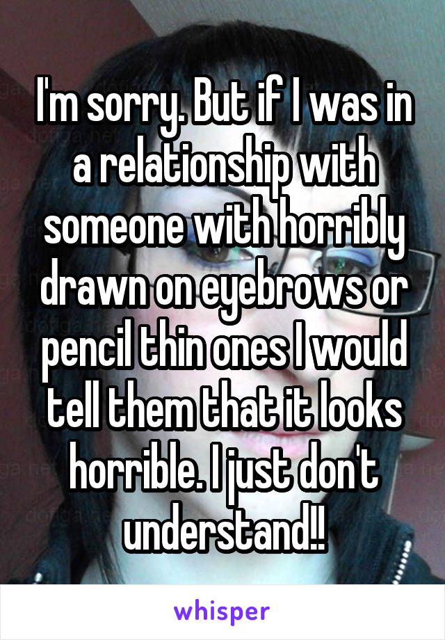 I'm sorry. But if I was in a relationship with someone with horribly drawn on eyebrows or pencil thin ones I would tell them that it looks horrible. I just don't understand!!