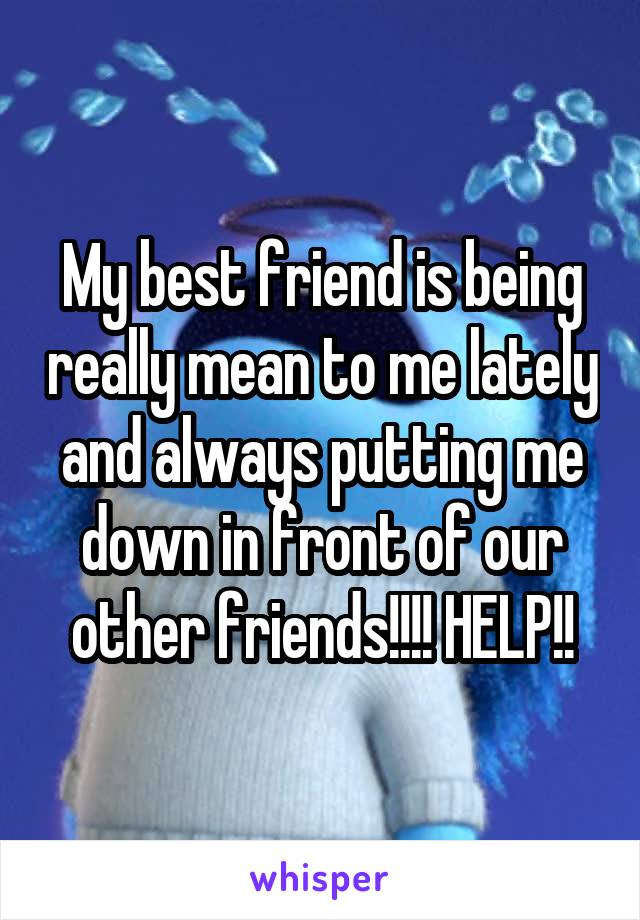 My best friend is being really mean to me lately and always putting me down in front of our other friends!!!! HELP!!