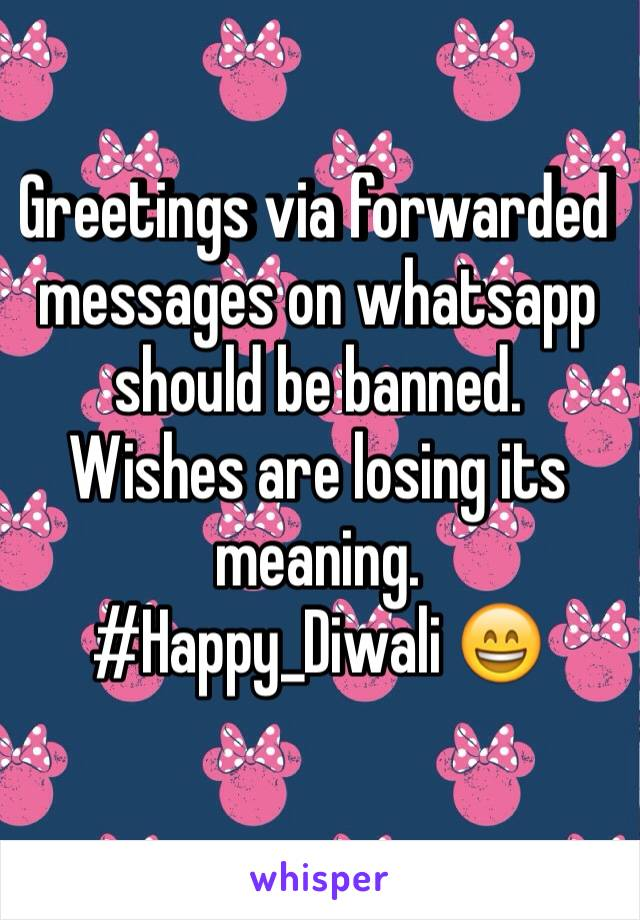 Greetings via forwarded messages on whatsapp should be banned. Wishes are losing its meaning. #Happy_Diwali 😄