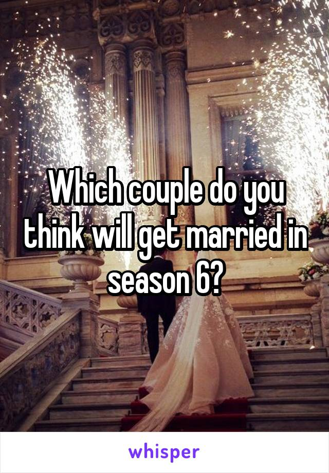 Which couple do you think will get married in season 6?