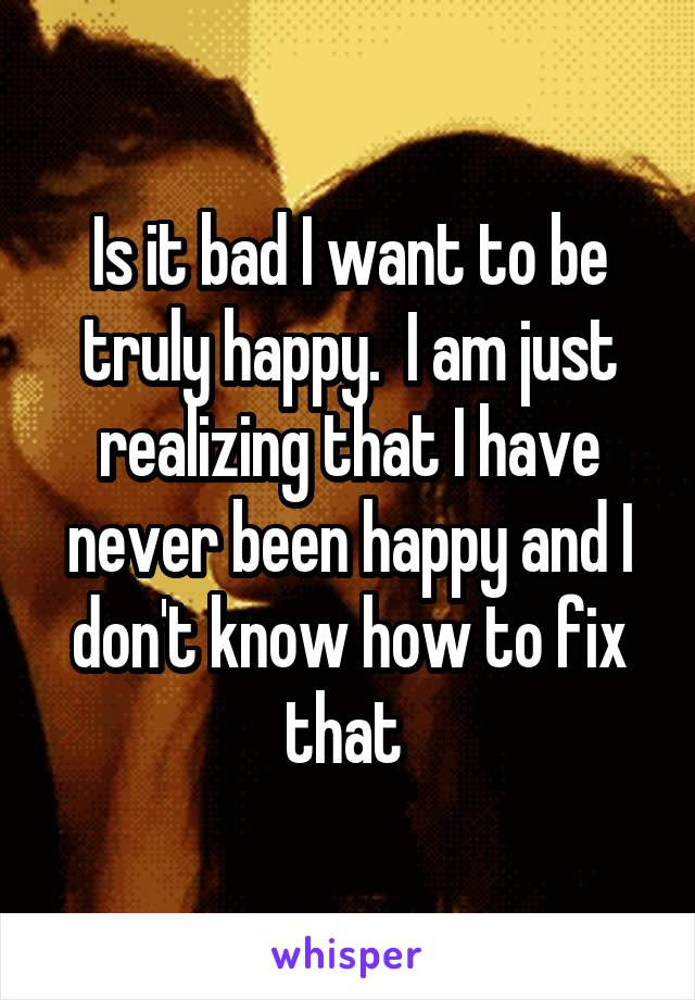 Is it bad I want to be truly happy.  I am just realizing that I have never been happy and I don't know how to fix that