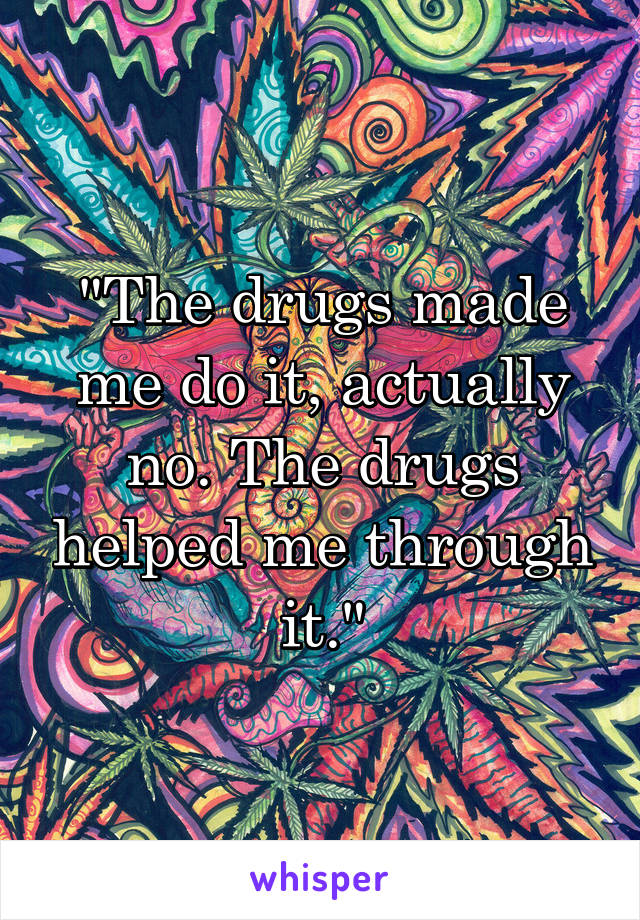 """""""The drugs made me do it, actually no. The drugs helped me through it."""""""