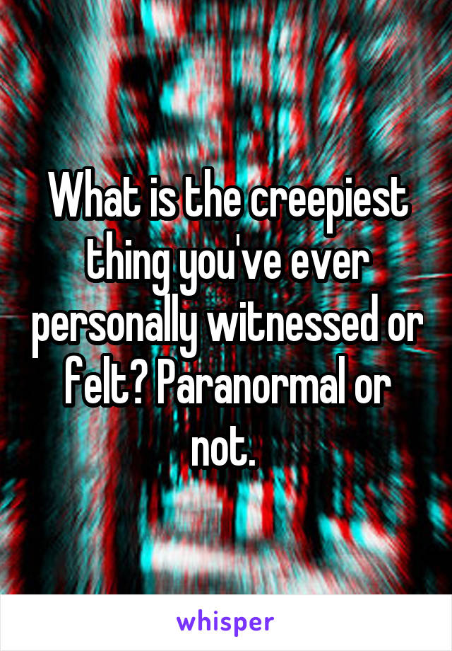 What is the creepiest thing you've ever personally witnessed or felt? Paranormal or not.