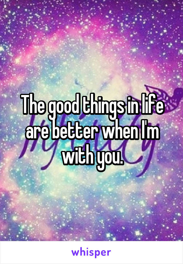 The good things in life are better when I'm with you.