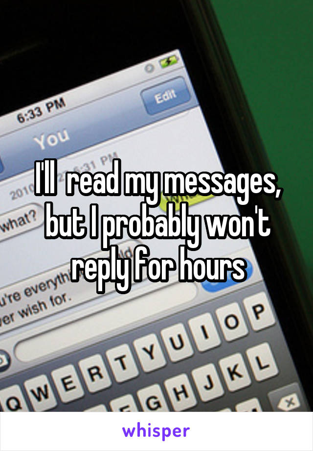 I'll  read my messages, but I probably won't reply for hours