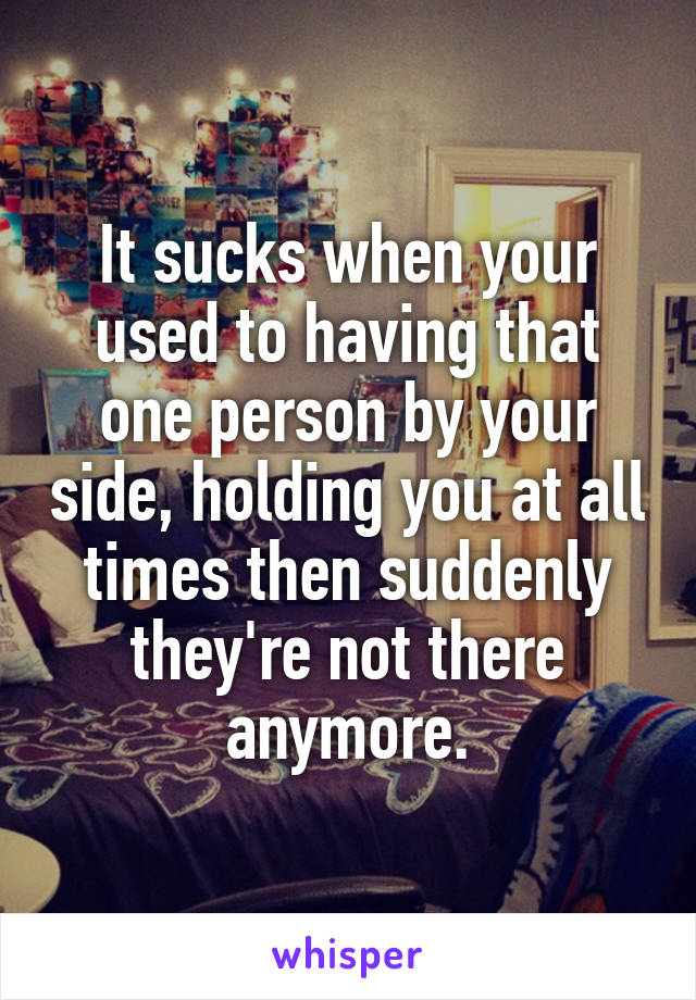 It sucks when your used to having that one person by your side, holding you at all times then suddenly they're not there anymore.