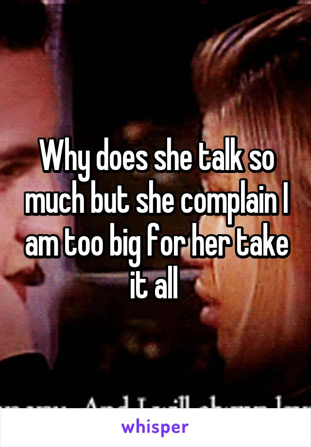 Why does she talk so much but she complain I am too big for her take it all