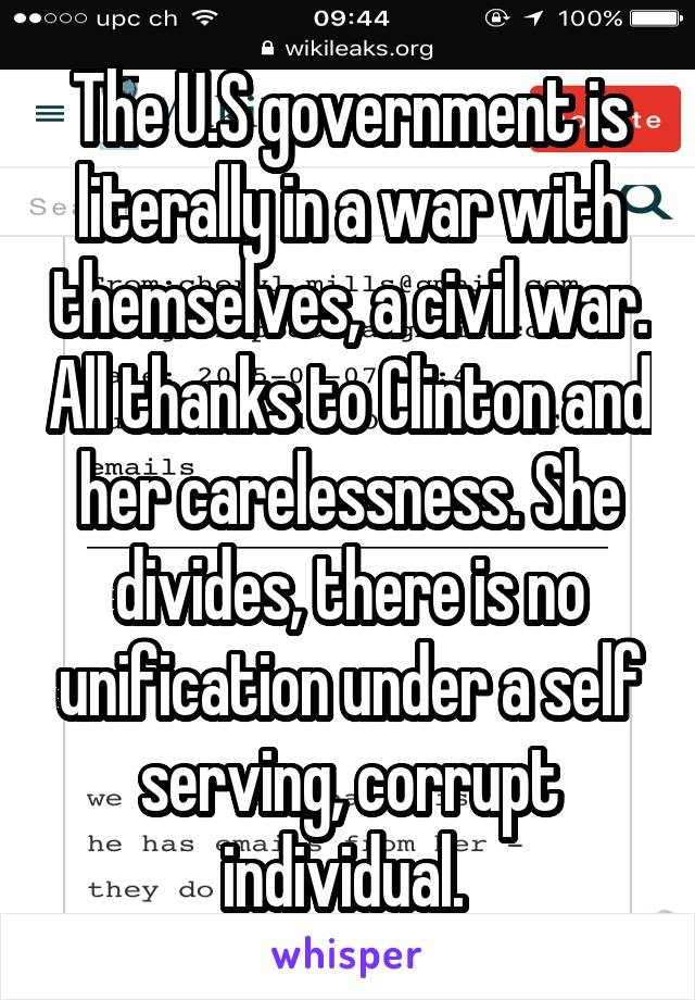 The U.S government is literally in a war with themselves, a civil war. All thanks to Clinton and her carelessness. She divides, there is no unification under a self serving, corrupt individual.