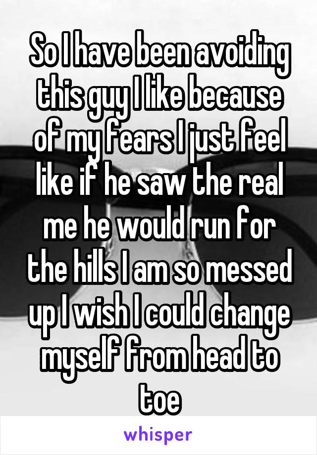 So I have been avoiding this guy I like because of my fears I just feel like if he saw the real me he would run for the hills I am so messed up I wish I could change myself from head to toe
