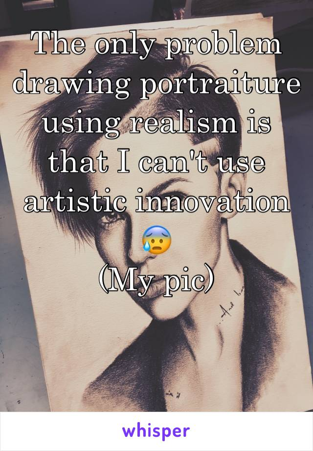 The only problem drawing portraiture using realism is that I can't use artistic innovation 😰 (My pic)