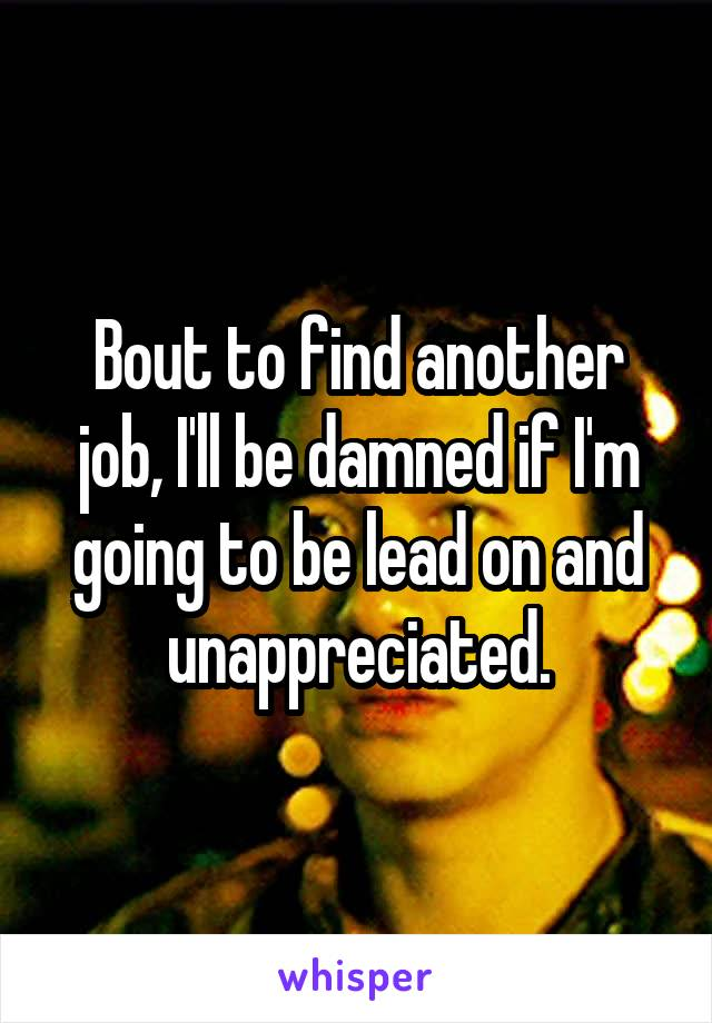 Bout to find another job, I'll be damned if I'm going to be lead on and unappreciated.