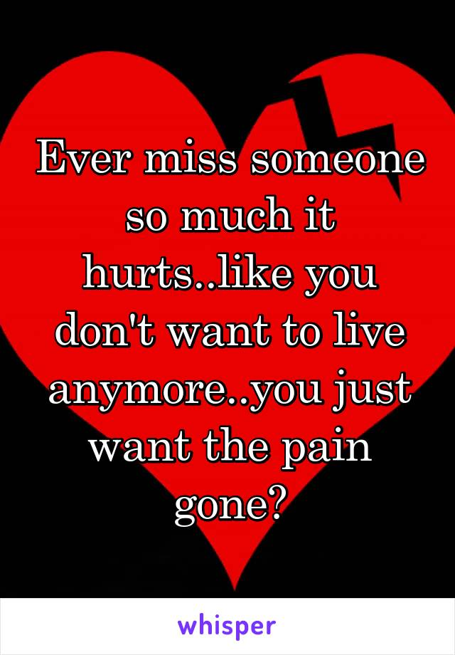 Ever miss someone so much it hurts..like you don't want to live anymore..you just want the pain gone?