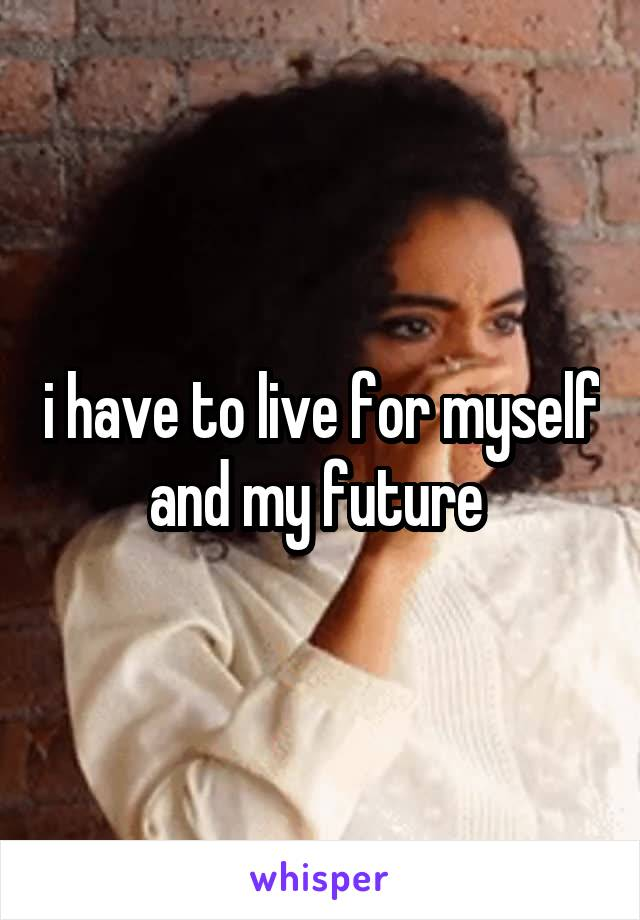 i have to live for myself and my future