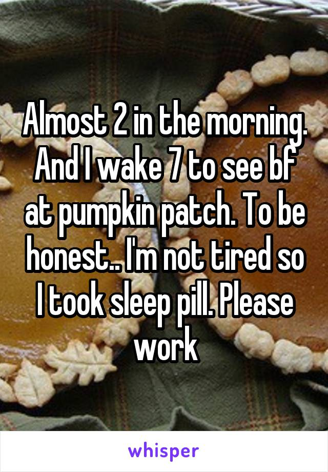 Almost 2 in the morning. And I wake 7 to see bf at pumpkin patch. To be honest.. I'm not tired so I took sleep pill. Please work