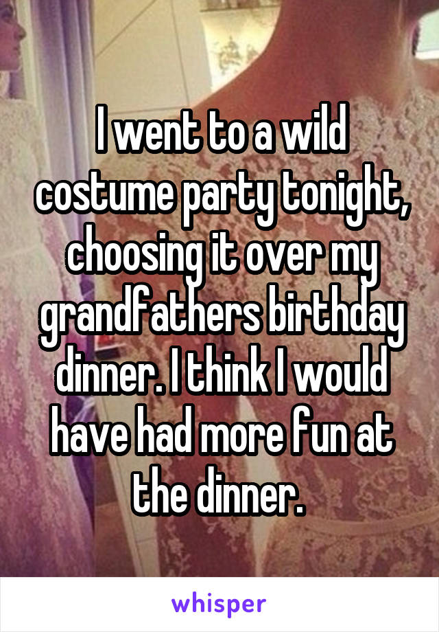 I went to a wild costume party tonight, choosing it over my grandfathers birthday dinner. I think I would have had more fun at the dinner.