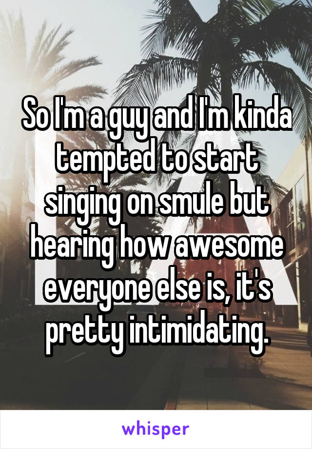 So I'm a guy and I'm kinda tempted to start singing on smule but hearing how awesome everyone else is, it's pretty intimidating.