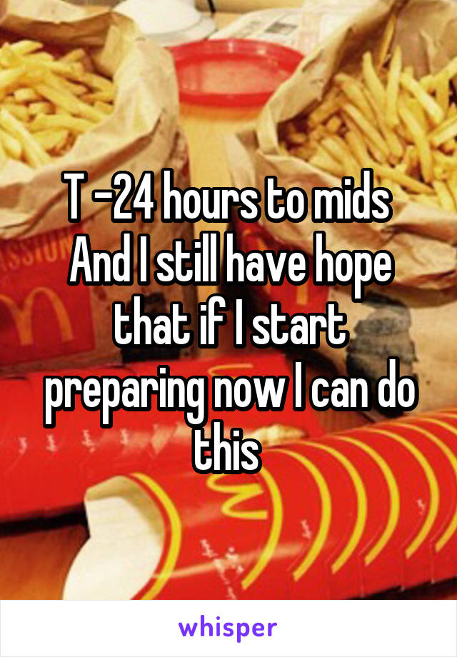T -24 hours to mids  And I still have hope that if I start preparing now I can do this