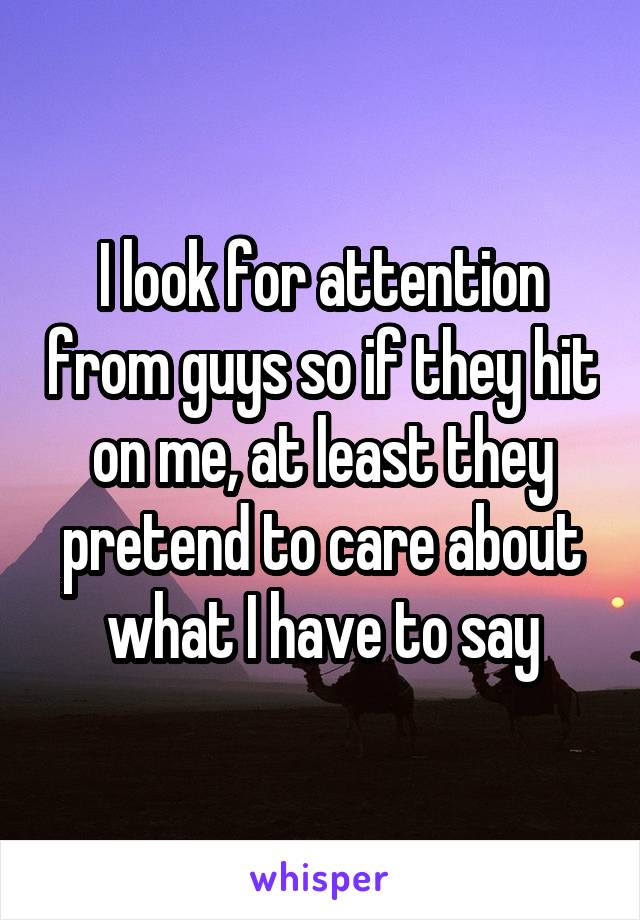 I look for attention from guys so if they hit on me, at least they pretend to care about what I have to say