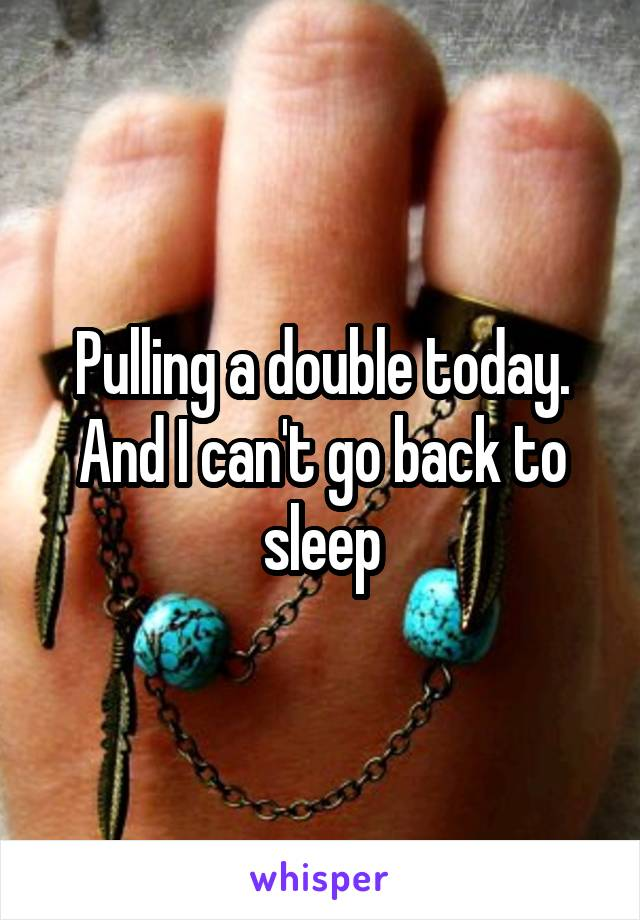 Pulling a double today. And I can't go back to sleep