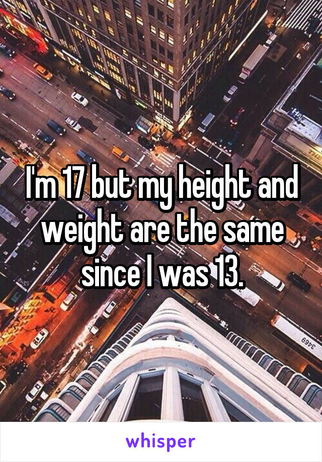 I'm 17 but my height and weight are the same since I was 13.